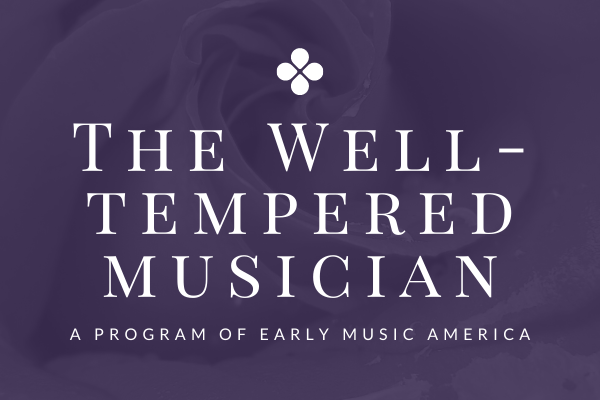 the well-tempered musician. caring for the early music community. a program of early music america.
