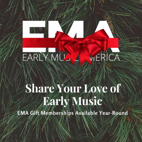 Share your love of early music. EMA gift membership available year-round.